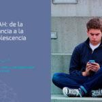 El TDAH en adolescentes. El camino desde la infancia