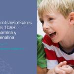 El TDAH y los neurotransmisores. Los secretos de la dopamina, la adrenalina