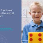El TDAH y las funciones ejecutivas. Por esto no se controla tu hijo