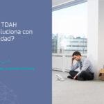 ¿El TDAH cambia con la edad? las etapas que necesitas conocer