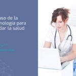 El uso de la tecnología para cuidar la salud